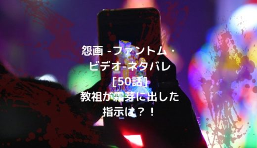 怨画 -ファントム・ビデオ-ネタバレ[50話]教祖が霜芽に出した指示は?!