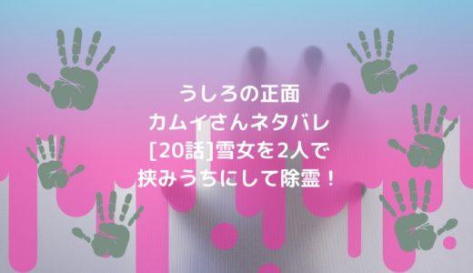 うしろの正面カムイさんネタバレ[20話]雪女を2人で挟みうちにして除霊!