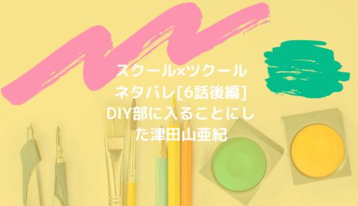 スクール×ツクールネタバレ[6話後編]DIY部に入ることにした津田山亜紀