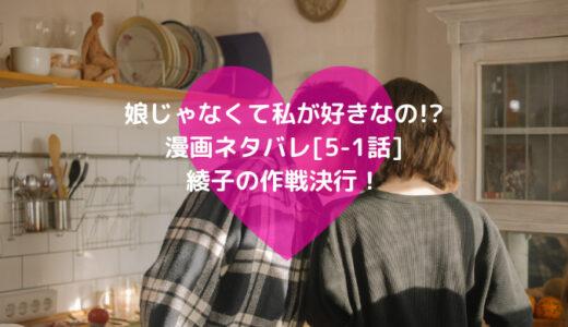 娘じゃなくて私が好きなの!?漫画ネタバレ[5-1話]綾子の作戦決行!