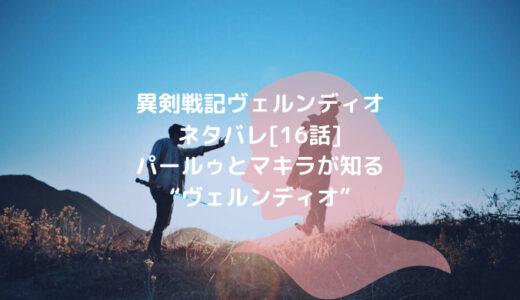 """異剣戦記ヴェルンディオネタバレ[16話]パールゥとマキラが知る""""ヴェルンディオ"""""""